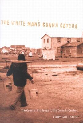 The White Man's Gonna Getcha: The Colonial Challenge to the Crees in Quebec - McGill-Queen's Native and Northern Series (Paperback)