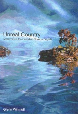 Unreal Country: Modernity in the Canadian Novel in English (Hardback)