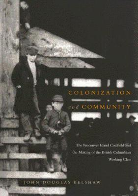 Colonization and Community: The Vancouver Island Coalfield and the Making of the British Columbian Working Class - NONE (Hardback)