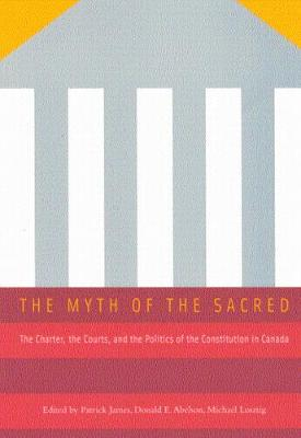 The Myth of the Sacred: The Charter, the Courts, and the Politics of the Constitution in Canada (Paperback)