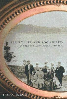 Family Life and Sociability in Upper and Lower Canada, 1780-1870: A View from Diaries and Family Correspondence (Hardback)