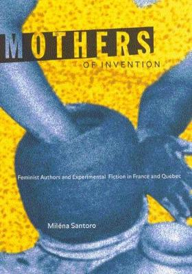 Mothers of Invention: Feminist Authors and Experimental Fiction in France and Quebec (Paperback)