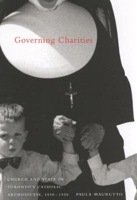 Governing Charities: Church and State in Toronto's Catholic Archdiocese, 1850-1950 - NONE (Hardback)