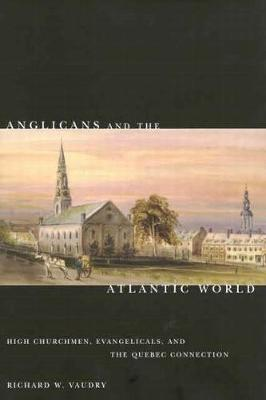 Anglicans and the Atlantic World: High Churchmen, Evangelicals, and the Quebec Connection - NONE (Hardback)