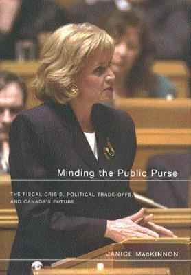 Minding the Public Purse: The Fiscal Crisis, Political Trade-offs, and Canada's Future (Hardback)