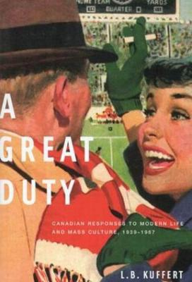 A Great Duty: Canadian Responses to Modern Life and Mass Culture, 1939-1967 - Carleton Library Series (Hardback)
