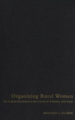 Organizing Rural Women: The Federated Women's Institutes of Ontario, 1897-1919 (Paperback)