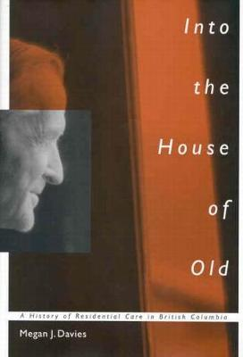 Into the House of Old: A History of Residential Care in British Columbia - McGill-Queen's/Associated Medical Services Studies in the History of Medicine, H (Paperback)
