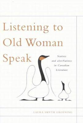 Listening to Old Woman Speak: Natives and alterNatives in Canadian Literature - McGill-Queen's Native and Northern Series (Paperback)