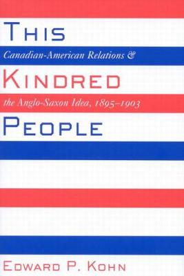 This Kindred People: Canadian-American Relations and the Anglo-Saxon Idea, 1895-1903 (Hardback)