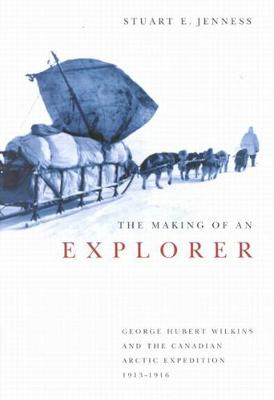 The Making of an Explorer: George Hubert Wilkins and the Canadian Arctic Expedition, 1913-1916 - McGill-Queen's Native and Northern Series (Hardback)