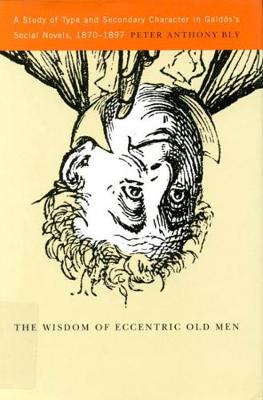 The Wisdom of Eccentric Old Men: A Study of Type and Secondary Character in Galdos's Social Novels, 1870-1897 (Hardback)