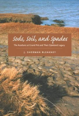 Sods, Soil, and Spades: The Acadians at Grand Pre and Their Dykeland Legacy (Hardback)