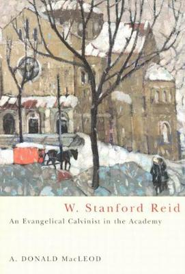 W. Stanford Reid: An Evangelical Calvinist in the Academy - NONE (Paperback)