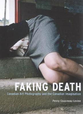 Faking Death: Canadian Art Photography and the Canadian Imagination (Paperback)
