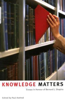 Knowledge Matters: Essays in Honour of Bernard J. Shapiro (Paperback)