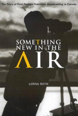 Something New in the Air: The Story of First Peoples Television Broadcasting in Canada - McGill-Queen's Native and Northern Series (Paperback)