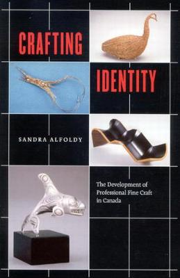 Crafting Identity: The Development of Professional Fine Craft in Canada (Hardback)