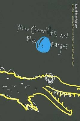 Yellow Crocodiles and Blue Oranges: Russian Animated Film since World War II (Hardback)