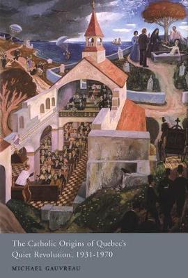 The Catholic Origins of Quebec's Quiet Revolution, 1931-1970 - NONE (Hardback)