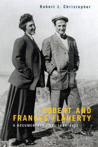 Robert and Frances Flaherty: A Documentary Life, 1883-1922 - McGill-Queen's Native and Northern Series (Hardback)