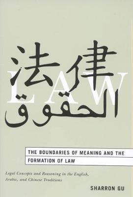 The Boundaries of Meaning and the Formation of Law: Legal Concepts and Reasoning in the English, Arabic, and Chinese Traditions (Hardback)