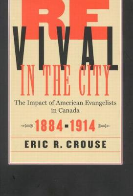 Revival in the City: The Impact of American Evangelists in Canada, 1884-1914 - McGill-Queen's Studies in the Hist of Religion (Hardback)