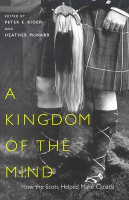 A Kingdom of the Mind: How the Scots Helped Make Canada - McGill-Queen's Studies in Ethnic History (Hardback)