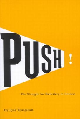 Push!: The Struggle for Midwifery in Ontario - McGill-Queen's/Associated Medical Services Studies in the History of Medicine, H (Paperback)