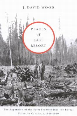 Places of Last Resort: The Expansion of the Farm Frontier into the Boreal Forest in Canada, c. 1910-1940 (Hardback)