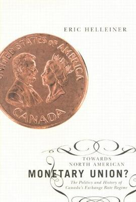 Towards North American Monetary Union?: The Politics and History of Canada's Exchange Rate Regime (Hardback)