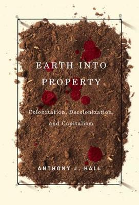 Earth into Property: Colonization, Decolonization, and Capitalism - McGill-Queen's Native and Northern Series (Hardback)