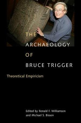 The Archaeology of Bruce Trigger: Theoretical Empiricism (Hardback)