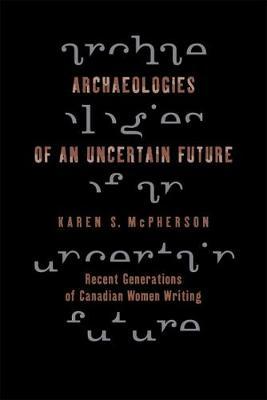 Archaeologies of an Uncertain Future: Recent Generations of Canadian Women Writing (Hardback)