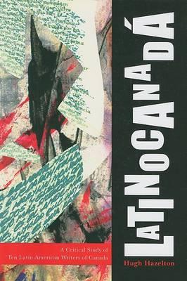 Latinocanada: A Critical Study of Ten Latin American Writers of Canada (Hardback)