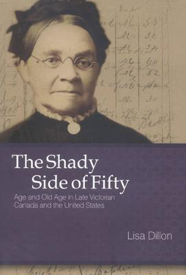 The Shady Side of Fifty: Age and Old Age in Late Victorian Canada and the United States (Hardback)