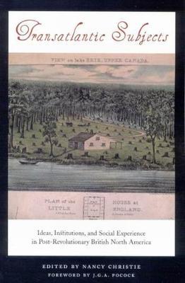 Transatlantic Subjects: Ideas, Institutions, and Social Experience in Post-Revolutionary British North America (Hardback)