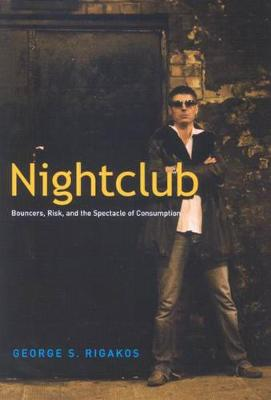 Nightclub: Bouncers, Risk, and the Spectacle of Consumption (Hardback)