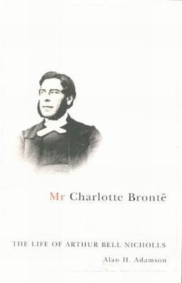 Mr Charlotte Bronte: The Life of Arthur Bell Nicholls (Hardback)