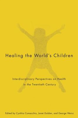 Healing the World's Children: Interdisciplinary Perspectives on Child Health in the Twentieth Century - McGill-Queen's/Associated Medical Services Studies in the History of Medicine, H (Hardback)