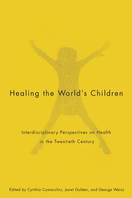 Healing the World's Children: Interdisciplinary Perspectives on Child Health in the Twentieth Century - McGill-Queen's/Associated Medical Services Studies in the History of Medicine, H (Paperback)
