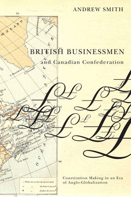 British Businessmen and Canadian Confederation: Constitution Making in an Era of Anglo-Globalization (Hardback)