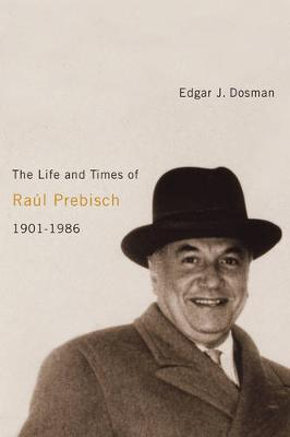 The Life and Times of Raul Prebisch, 1901-1986 (Hardback)