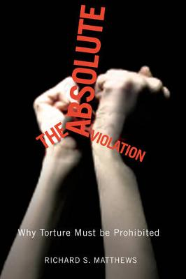 The Absolute Violation: Why Torture Must Be Prohibited (Paperback)