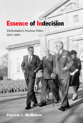 Essence of Indecision: Diefenbaker's Nuclear Policy, 1957-1963 (Hardback)