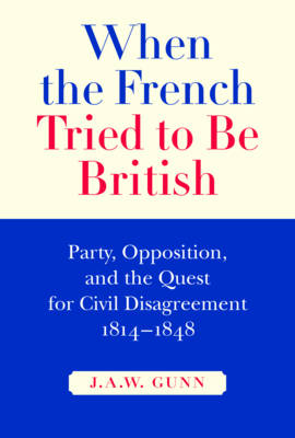 When the French Tried to be British: Party, Opposition, and the Quest for Civil Disagreement, 1814-1848 - NONE (Hardback)