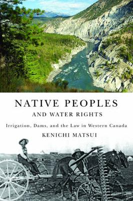 Native Peoples and Water Rights: Irrigation, Dams, and the Law in Western Canada - McGill-Queen's Native and Northern Series (Hardback)