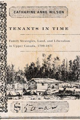 Tenants in Time: Family Strategies, Land, and Liberalism in Upper Canada, 1799-1871 (Paperback)
