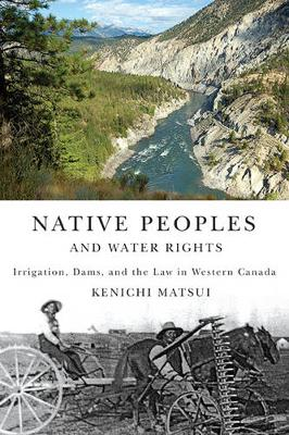 Native Peoples and Water Rights: Irrigation, Dams, and the Law in Western Canada - McGill-Queen's Native and Northern Series (Paperback)