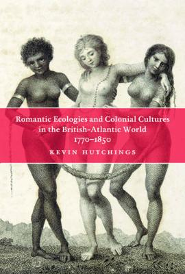 Romantic Ecologies and Colonial Cultures in the British Atlantic World, 1770-1850 (Hardback)